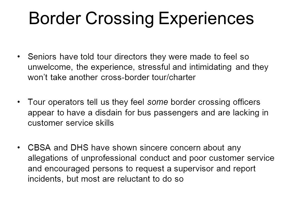 Border Crossing Experiences Seniors have told tour directors they were made to feel so unwelcome, the experience, stressful and intimidating and they