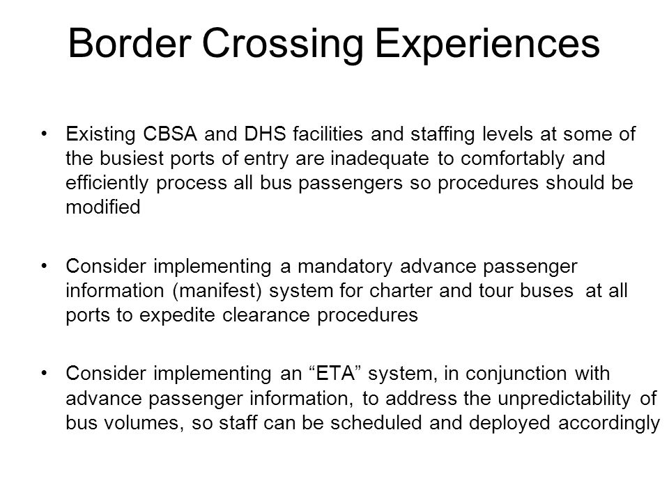 Border Crossing Experiences Existing CBSA and DHS facilities and staffing levels at some of the busiest ports of entry are inadequate to comfortably a