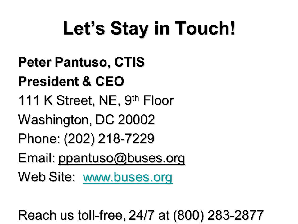 Lets Stay in Touch! Peter Pantuso, CTIS President & CEO 111 K Street, NE, 9 th Floor Washington, DC 20002 Phone: (202) 218-7229 Email: ppantuso@buses.