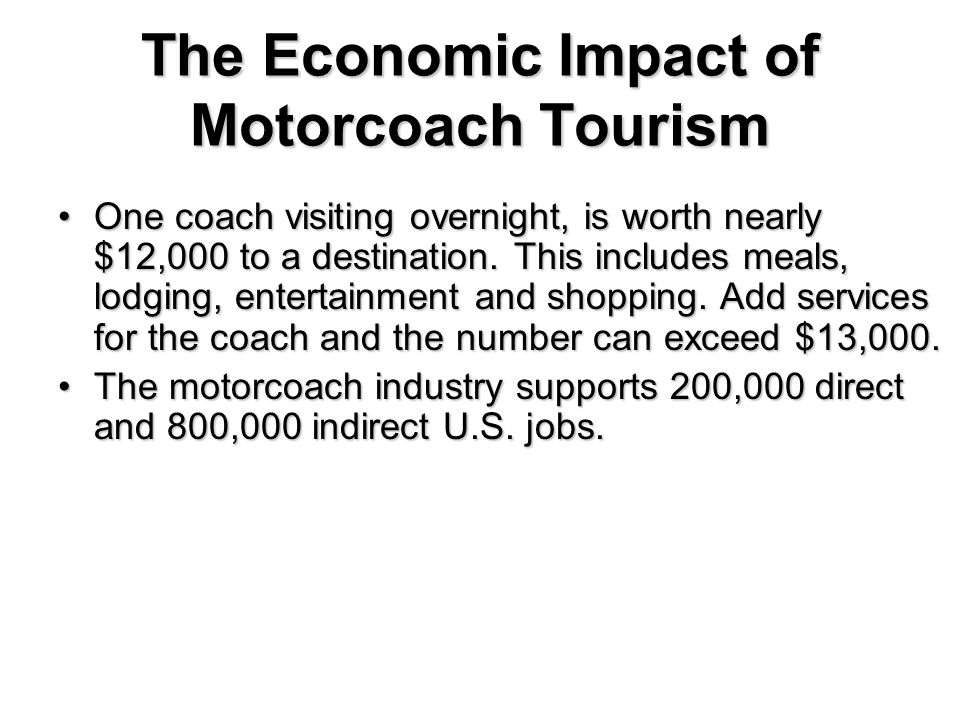 The Economic Impact of Motorcoach Tourism One coach visiting overnight, is worth nearly $12,000 to a destination. This includes meals, lodging, entert