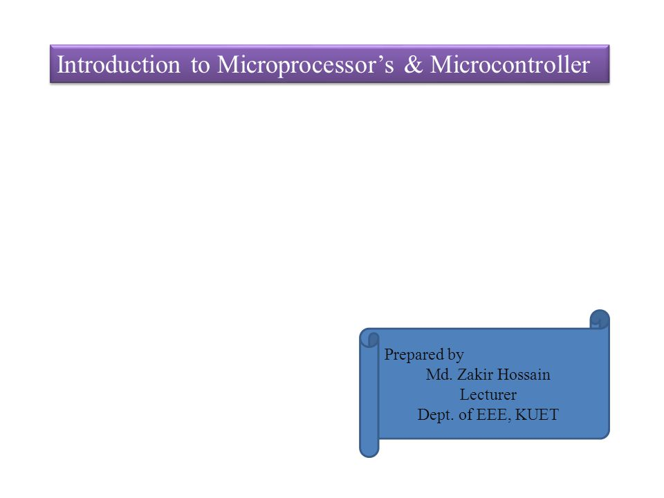 Introduction to Microprocessors & Microcontroller Prepared by Md. Zakir Hossain Lecturer Dept. of EEE, KUET