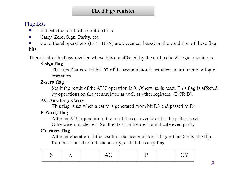 8 Flag Bits Indicate the result of condition tests. Carry, Zero, Sign, Parity, etc. Conditional operations (IF / THEN) are executed based on the condi
