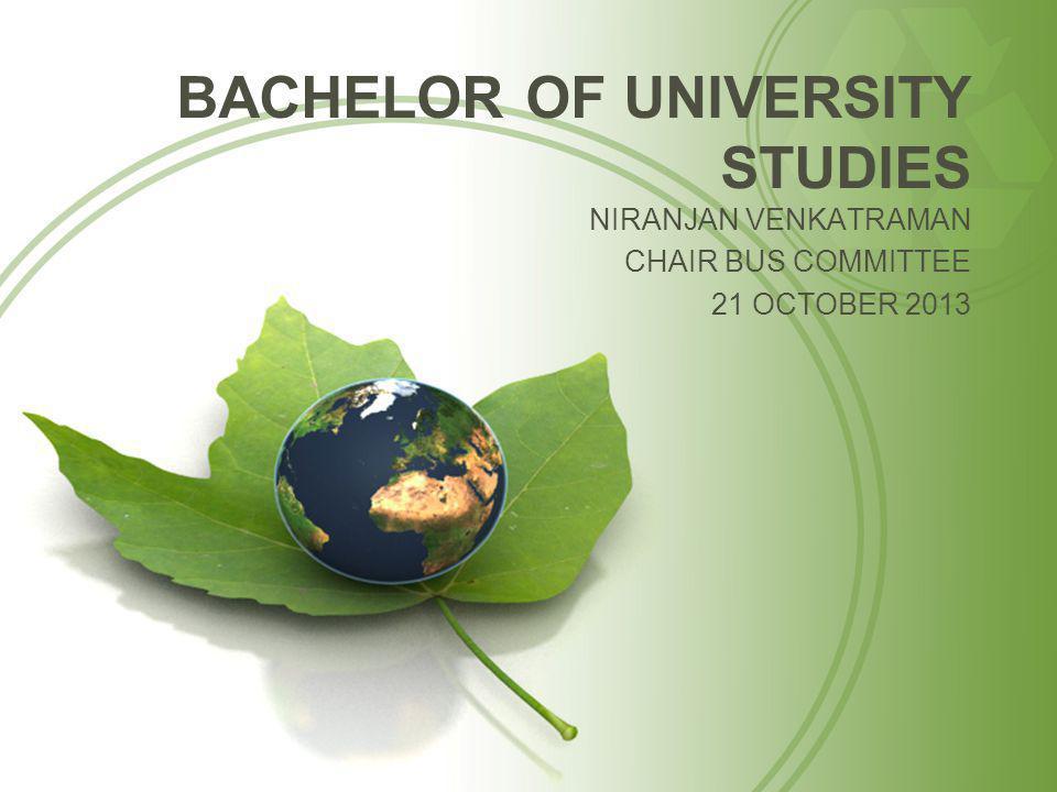 BACHELOR OF UNIVERSITY STUDIES NIRANJAN VENKATRAMAN CHAIR BUS COMMITTEE 21 OCTOBER 2013