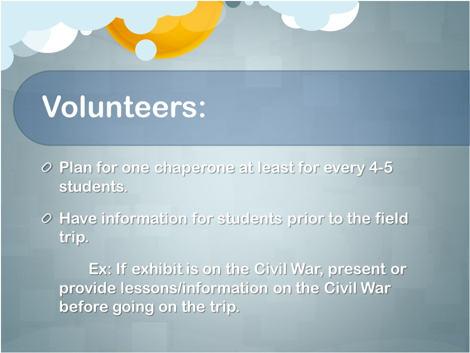 Volunteers: Plan for one chaperone at least for every 4-5 students.