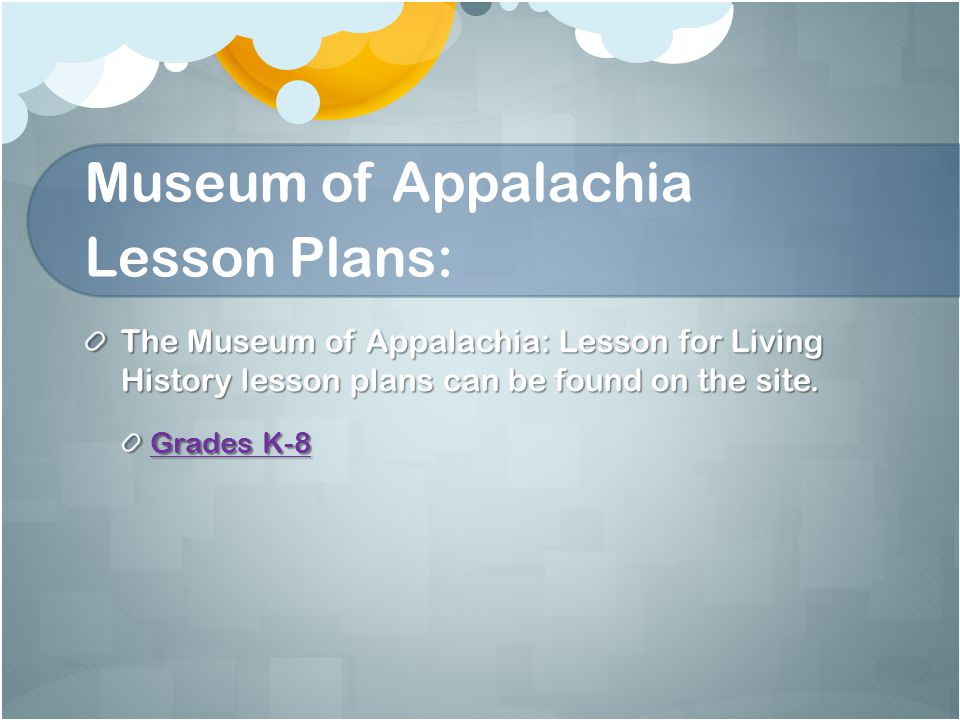 Museum of Appalachia Lesson Plans: The Museum of Appalachia: Lesson for Living History lesson plans can be found on the site.