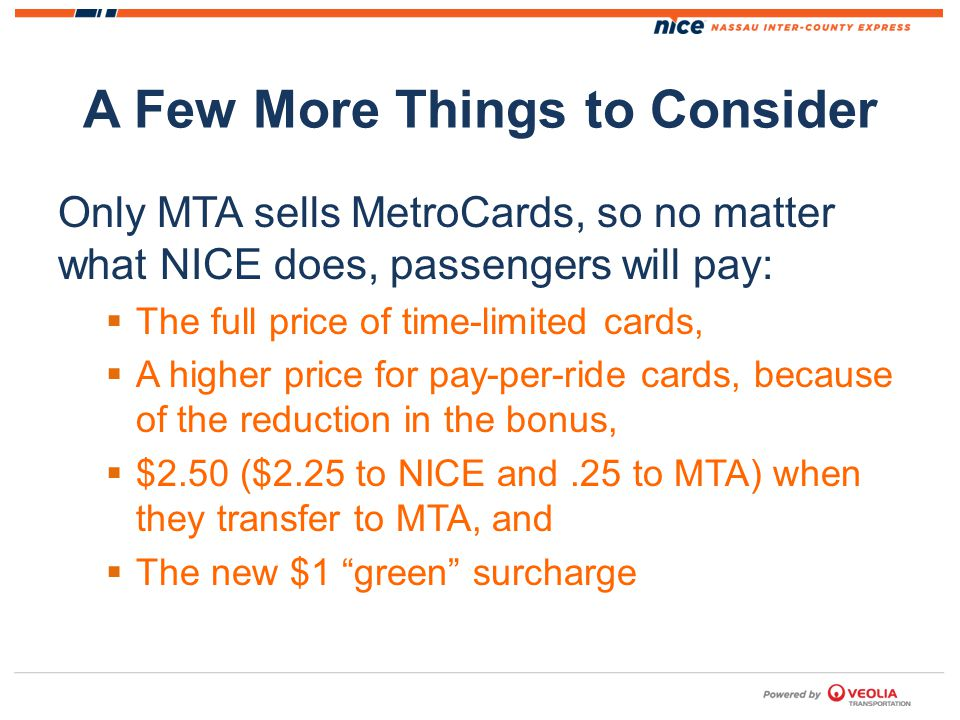 A Few More Things to Consider Only MTA sells MetroCards, so no matter what NICE does, passengers will pay: The full price of time-limited cards, A higher price for pay-per-ride cards, because of the reduction in the bonus, $2.50 ($2.25 to NICE and.25 to MTA) when they transfer to MTA, and The new $1 green surcharge