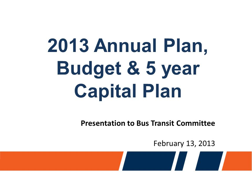 Jan 2013 Annual Plan, Budget & 5 year Capital Plan Presentation to Bus Transit Committee February 13, 2013