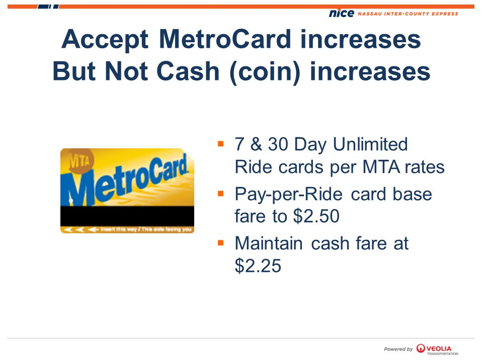 Accept MetroCard increases But Not Cash (coin) increases 7 & 30 Day Unlimited Ride cards per MTA rates Pay-per-Ride card base fare to $2.50 Maintain cash fare at $2.25