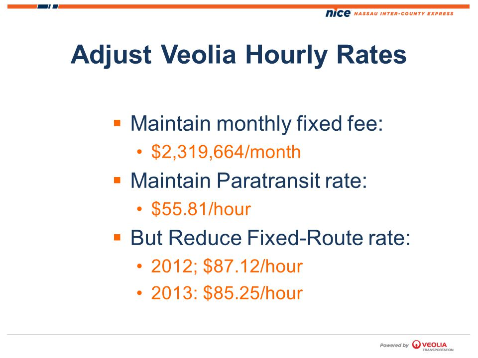 Adjust Veolia Hourly Rates Maintain monthly fixed fee: $2,319,664/month Maintain Paratransit rate: $55.81/hour But Reduce Fixed-Route rate: 2012; $87.12/hour 2013: $85.25/hour