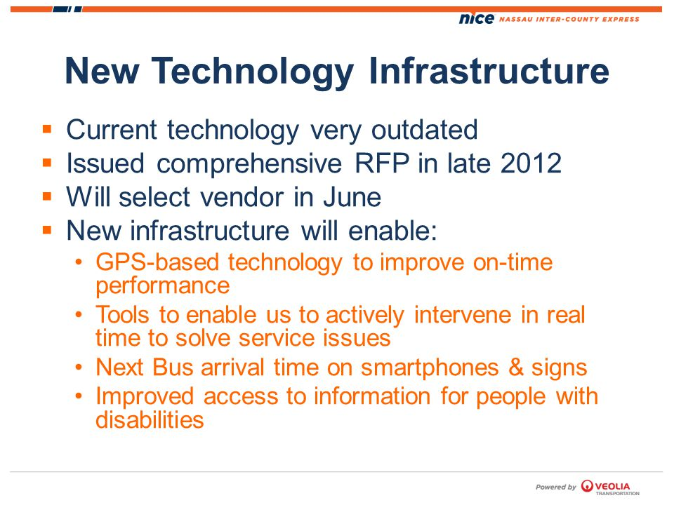 New Technology Infrastructure Current technology very outdated Issued comprehensive RFP in late 2012 Will select vendor in June New infrastructure will enable: GPS-based technology to improve on-time performance Tools to enable us to actively intervene in real time to solve service issues Next Bus arrival time on smartphones & signs Improved access to information for people with disabilities