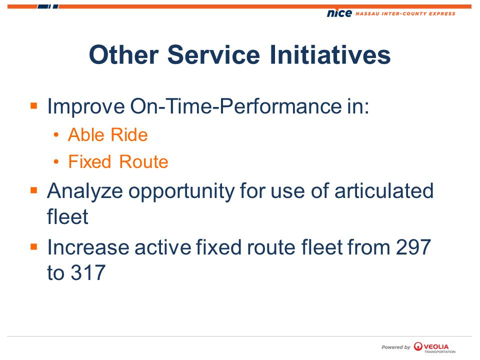 Other Service Initiatives Improve On-Time-Performance in: Able Ride Fixed Route Analyze opportunity for use of articulated fleet Increase active fixed route fleet from 297 to 317