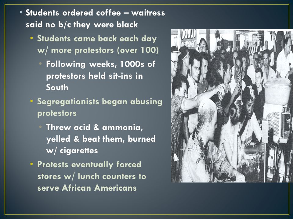 Students ordered coffee – waitress said no b/c they were black Students came back each day w/ more protestors (over 100) Following weeks, 1000s of pro