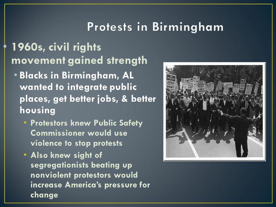 1960s, civil rights movement gained strength Blacks in Birmingham, AL wanted to integrate public places, get better jobs, & better housing Protestors