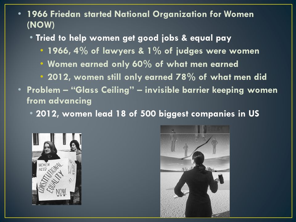 1966 Friedan started National Organization for Women (NOW) Tried to help women get good jobs & equal pay 1966, 4% of lawyers & 1% of judges were women