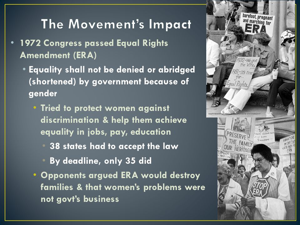 1972 Congress passed Equal Rights Amendment (ERA) Equality shall not be denied or abridged (shortened) by government because of gender Tried to protec