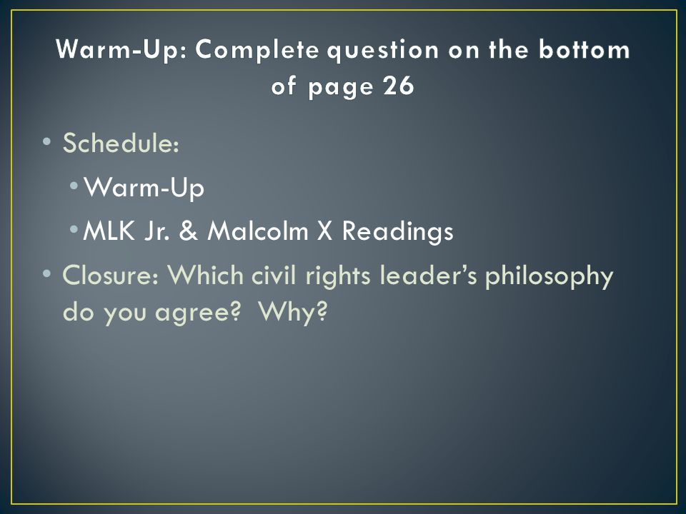 Schedule: Warm-Up MLK Jr. & Malcolm X Readings Closure: Which civil rights leaders philosophy do you agree? Why?