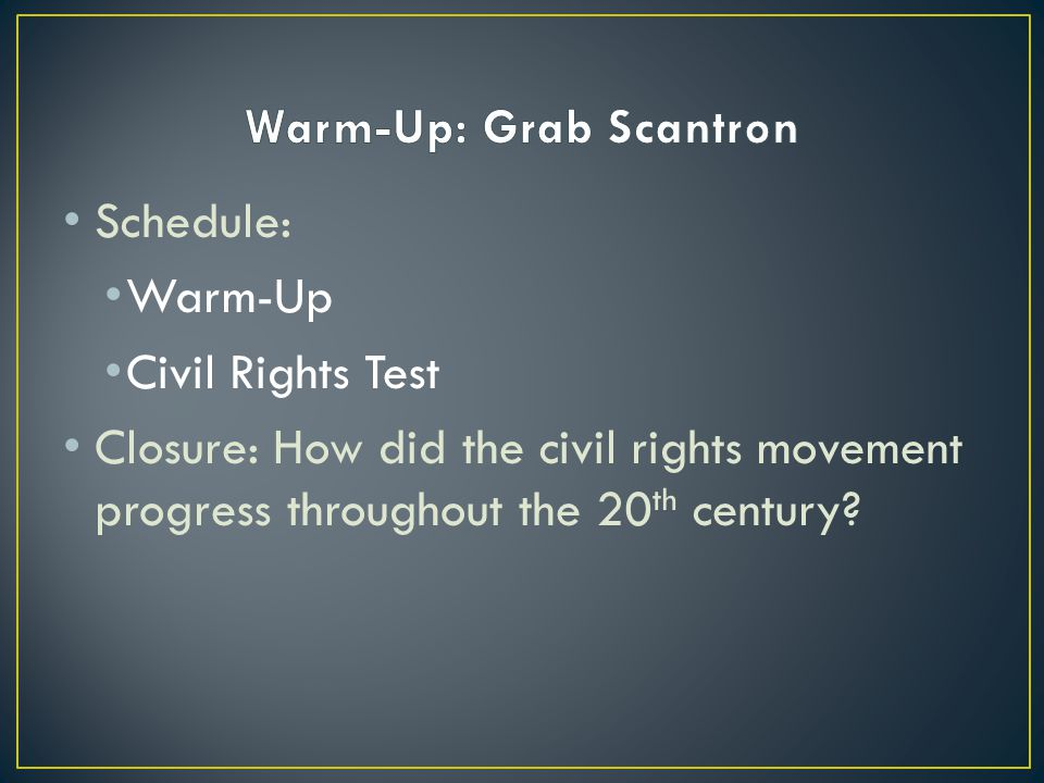 Schedule: Warm-Up Civil Rights Test Closure: How did the civil rights movement progress throughout the 20 th century?