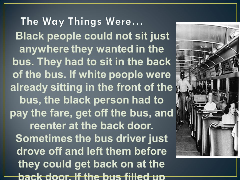 Black people could not sit just anywhere they wanted in the bus. They had to sit in the back of the bus. If white people were already sitting in the f