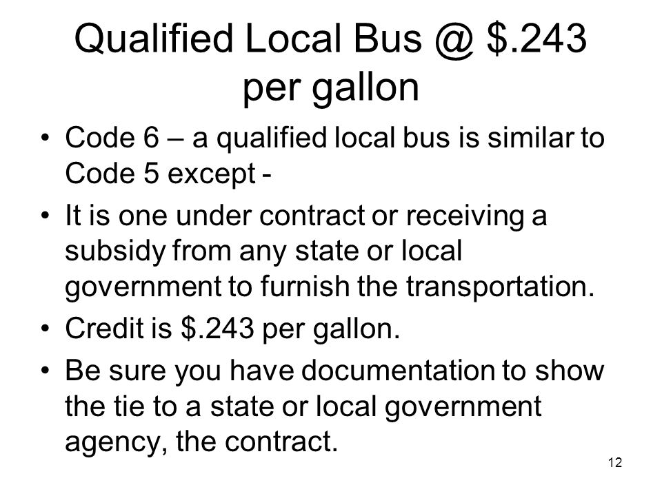 Qualified Local Bus @ $.243 per gallon Code 6 – a qualified local bus is similar to Code 5 except - It is one under contract or receiving a subsidy from any state or local government to furnish the transportation.