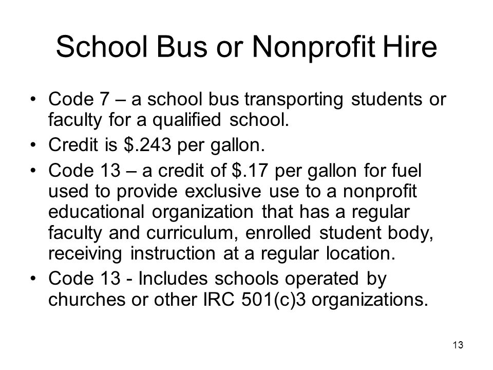 School Bus or Nonprofit Hire Code 7 – a school bus transporting students or faculty for a qualified school. Credit is $.243 per gallon. Code 13 – a cr