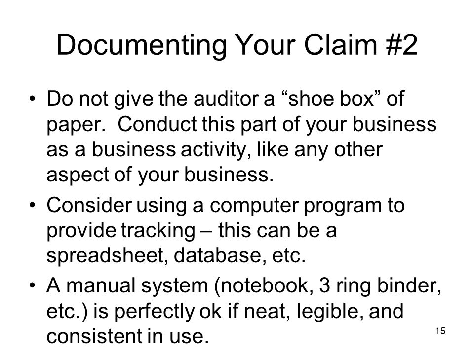 Documenting Your Claim #2 Do not give the auditor a shoe box of paper. Conduct this part of your business as a business activity, like any other aspec