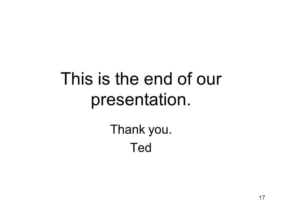 This is the end of our presentation. Thank you. Ted 17