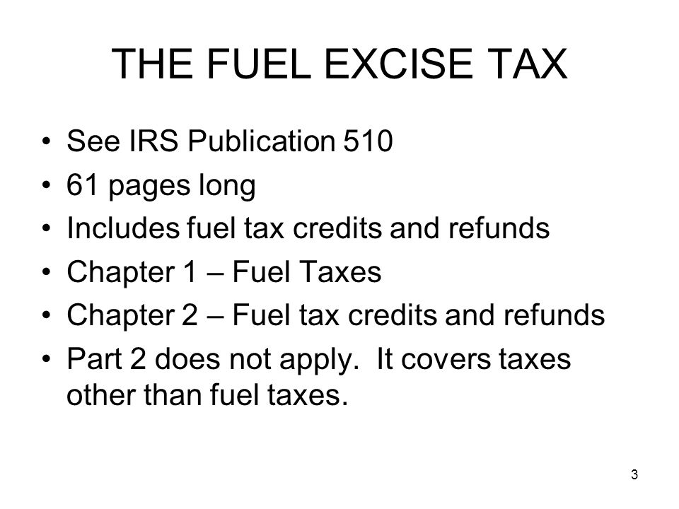 THE FUEL EXCISE TAX See IRS Publication 510 61 pages long Includes fuel tax credits and refunds Chapter 1 – Fuel Taxes Chapter 2 – Fuel tax credits and refunds Part 2 does not apply.