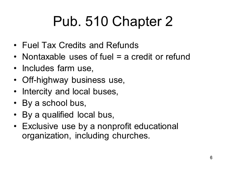 Pub. 510 Chapter 2 Fuel Tax Credits and Refunds Nontaxable uses of fuel = a credit or refund Includes farm use, Off-highway business use, Intercity an