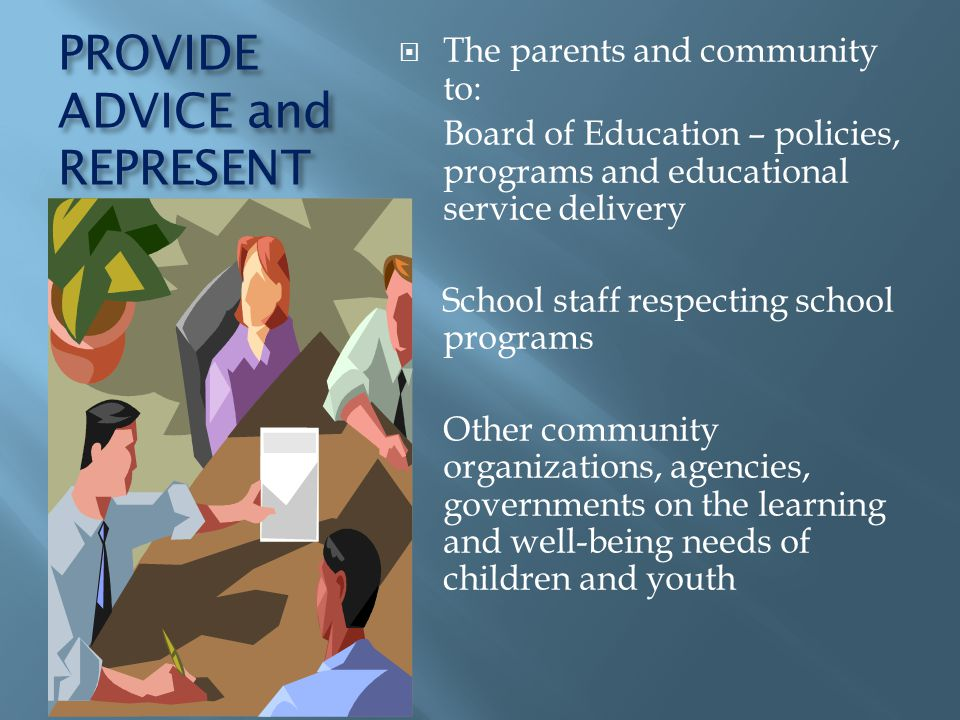 PROVIDE ADVICE and REPRESENT The parents and community to: Board of Education – policies, programs and educational service delivery School staff respecting school programs Other community organizations, agencies, governments on the learning and well-being needs of children and youth