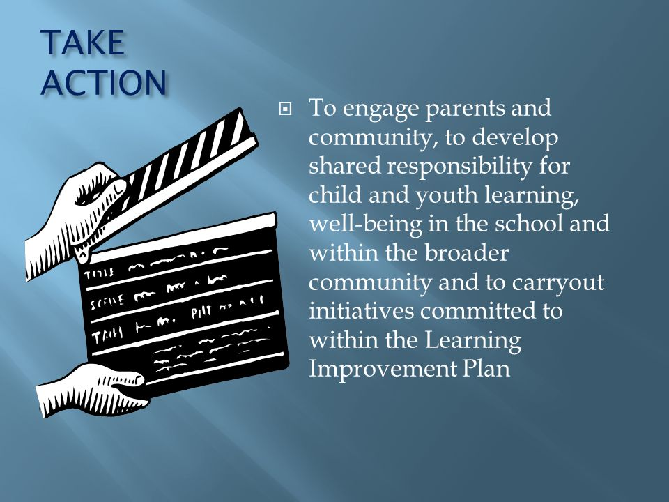 TAKE ACTION To engage parents and community, to develop shared responsibility for child and youth learning, well-being in the school and within the broader community and to carryout initiatives committed to within the Learning Improvement Plan
