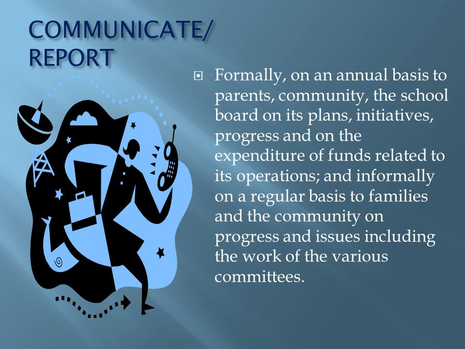 COMMUNICATE/ REPORT Formally, on an annual basis to parents, community, the school board on its plans, initiatives, progress and on the expenditure of funds related to its operations; and informally on a regular basis to families and the community on progress and issues including the work of the various committees.