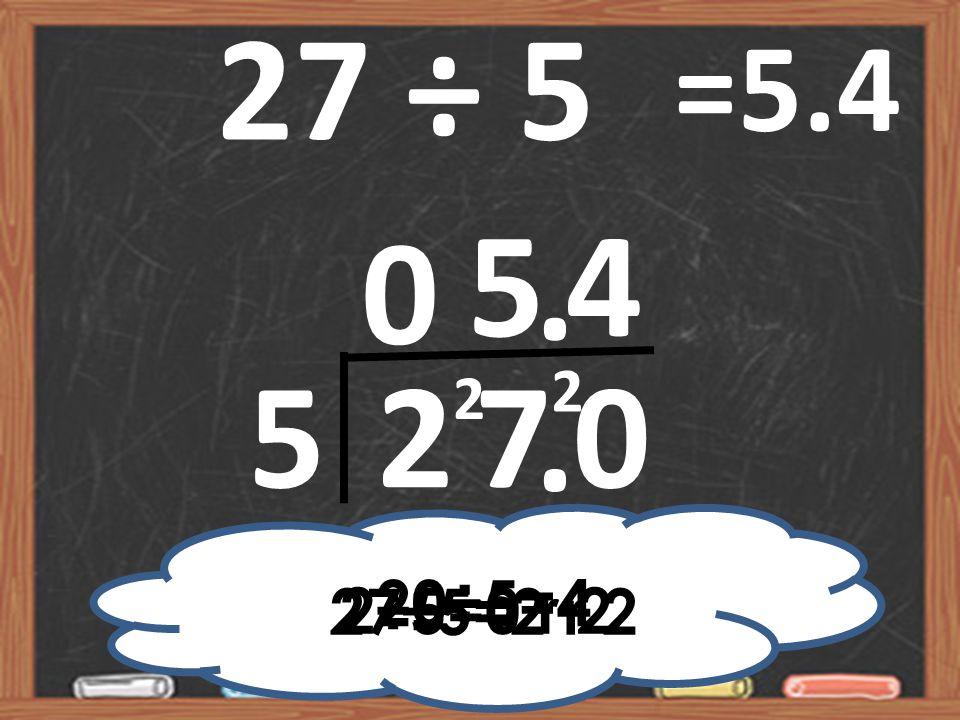 27 ÷ 5 5270 0 2 4 =5.4 5 2÷5=0 r 2 27÷5=2 r 2 20÷5=4 2..