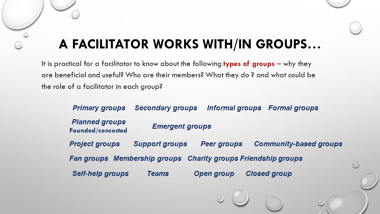 Primary groupsSecondary groups Planned groups Founded/concocted Emergent groups Open groupClosed group Membership groups Support groupsPeer groups Formal groupsInformal groups Charity groupsFriendship groups Community-based groups Fan groups Teams Project groups Self-help groups A FACILITATOR WORKS WITH/IN GROUPS… It is practical for a facilitator to know about the following types of groups – why they are beneficial and useful.