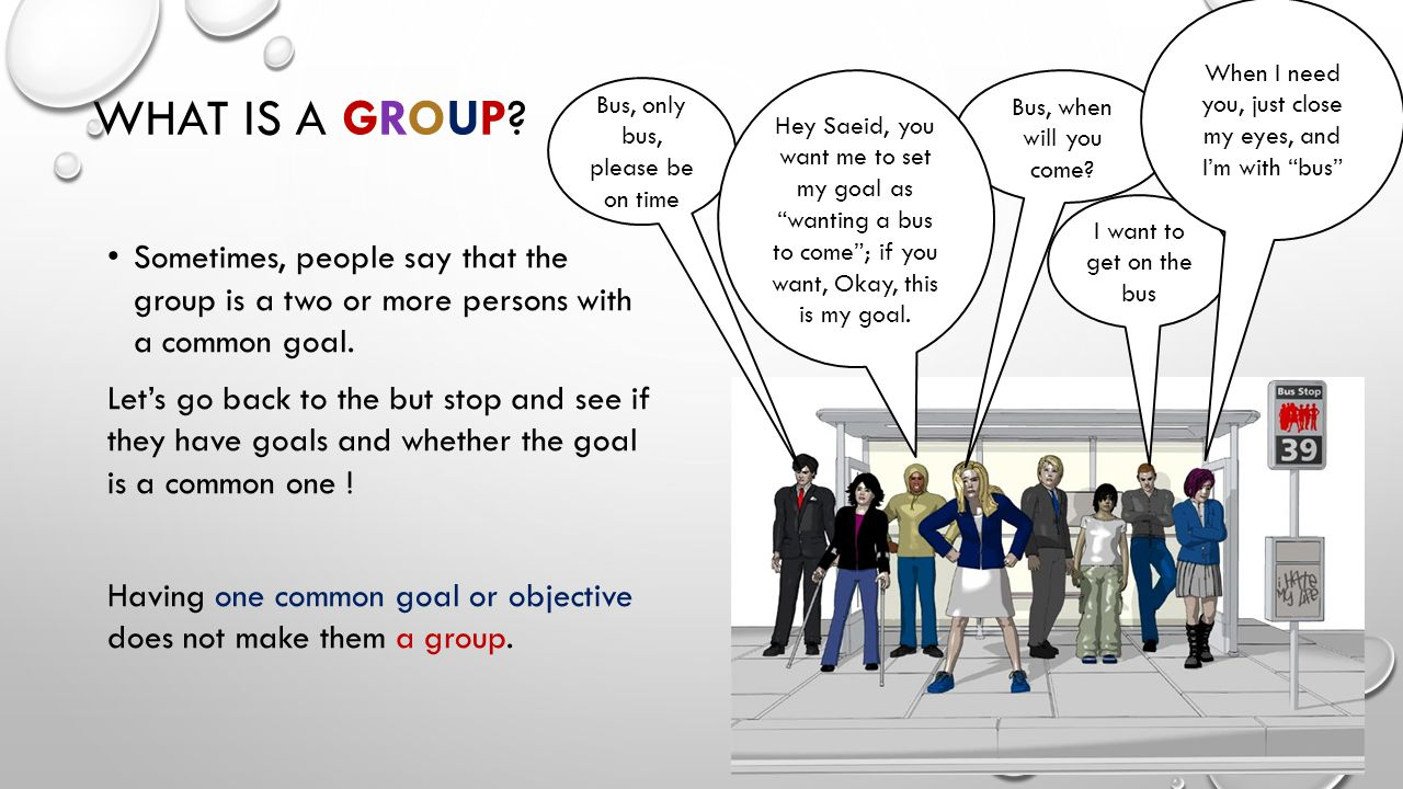 WHAT IS A GROUP. Sometimes, people say that the group is a two or more persons with a common goal.