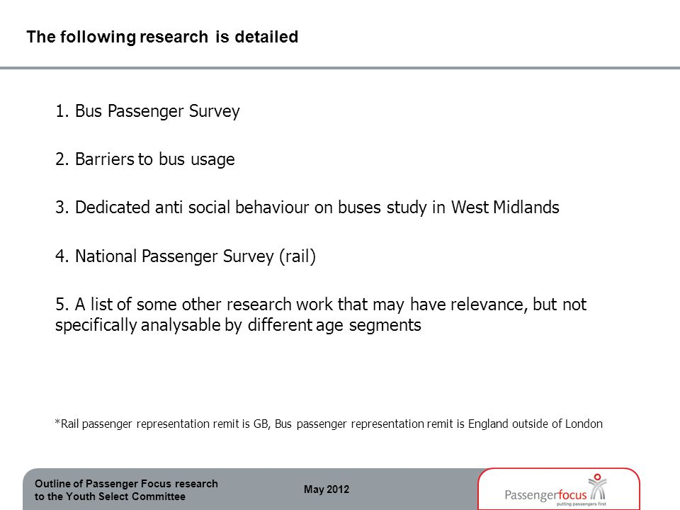 Outline of Passenger Focus research to the Youth Select Committee May 2012 The following research is detailed 1. Bus Passenger Survey 2. Barriers to b