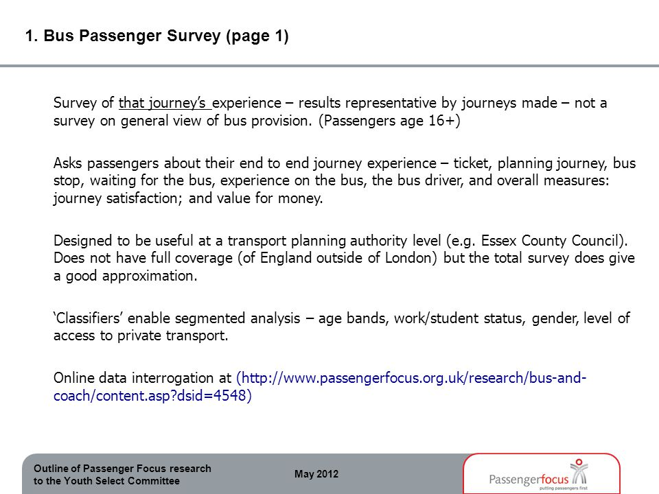 Outline of Passenger Focus research to the Youth Select Committee May 2012 1. Bus Passenger Survey (page 1) Survey of that journeys experience – resul