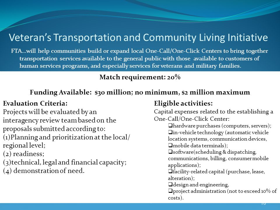 Veterans Transportation and Community Living Initiative FTA…will help communities build or expand local One-Call/One-Click Centers to bring together transportation services available to the general public with those available to customers of human services programs, and especially services for veterans and military families.