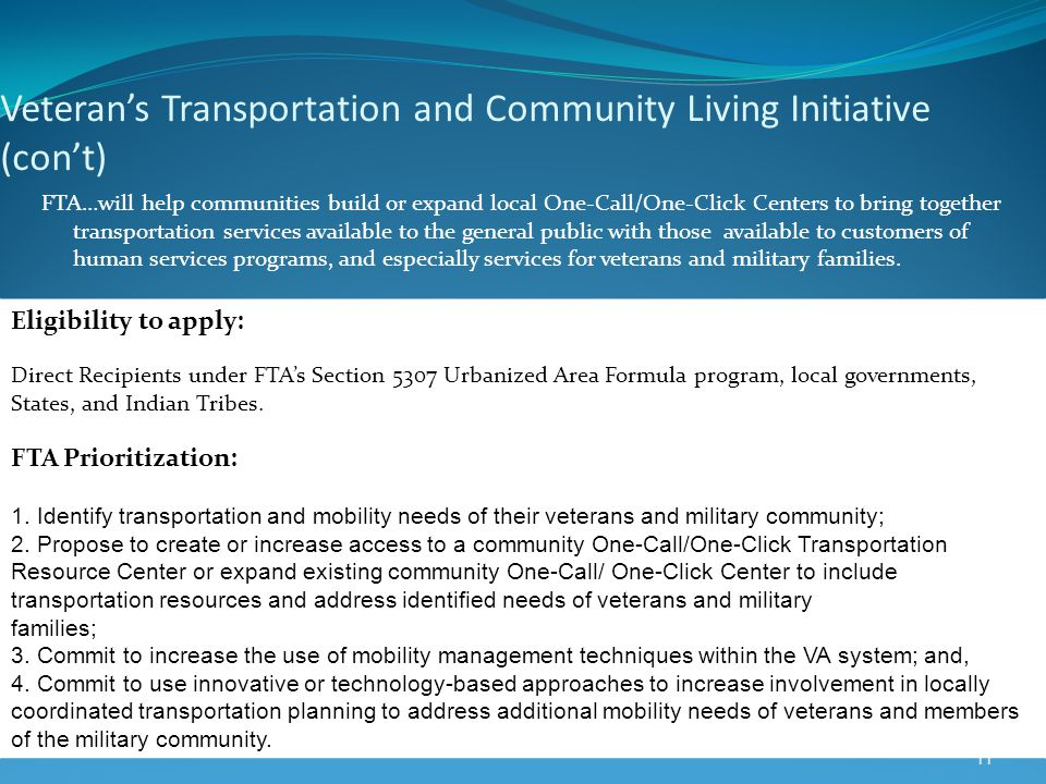 Veterans Transportation and Community Living Initiative (cont) 11 FTA…will help communities build or expand local One-Call/One-Click Centers to bring together transportation services available to the general public with those available to customers of human services programs, and especially services for veterans and military families.