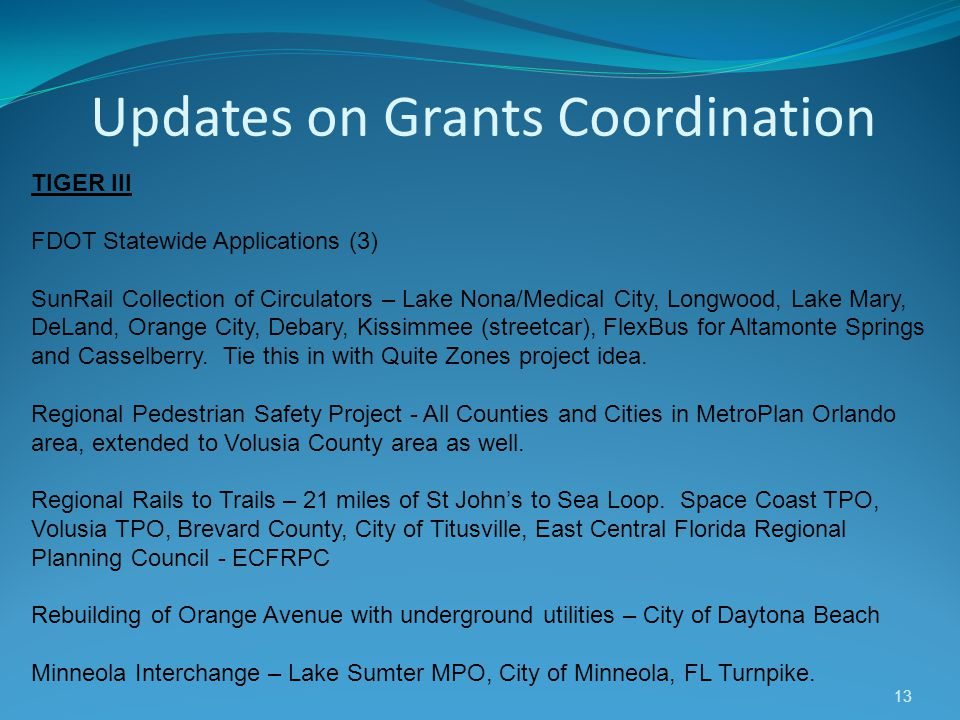 Updates on Grants Coordination 13 TIGER III FDOT Statewide Applications (3) SunRail Collection of Circulators – Lake Nona/Medical City, Longwood, Lake Mary, DeLand, Orange City, Debary, Kissimmee (streetcar), FlexBus for Altamonte Springs and Casselberry.