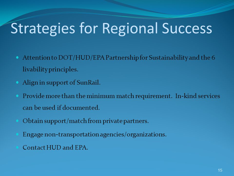 Strategies for Regional Success Attention to DOT/HUD/EPA Partnership for Sustainability and the 6 livability principles. Align in support of SunRail.