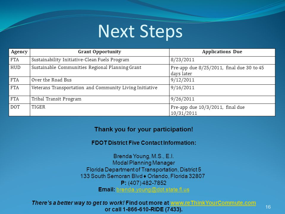 Next Steps 16 Thank you for your participation! FDOT District Five Contact Information: Brenda Young, M.S., E.I. Modal Planning Manager Florida Depart