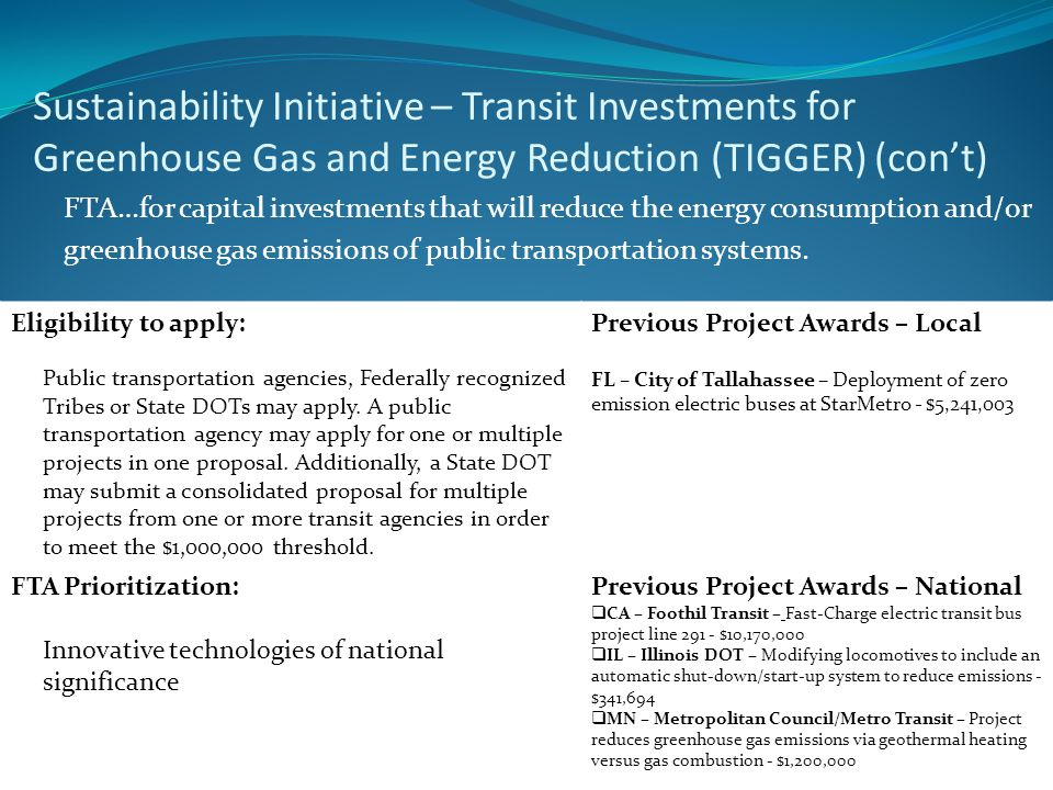 Sustainability Initiative – Transit Investments for Greenhouse Gas and Energy Reduction (TIGGER) (cont) FTA…for capital investments that will reduce the energy consumption and/or greenhouse gas emissions of public transportation systems.