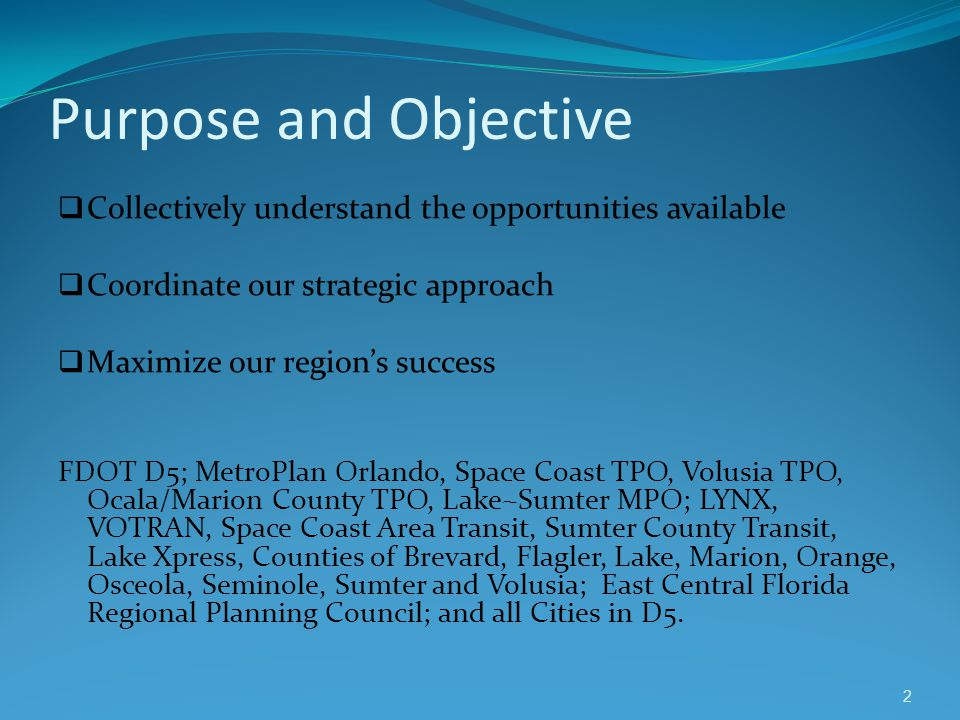 Purpose and Objective Collectively understand the opportunities available Coordinate our strategic approach Maximize our regions success FDOT D5; Metr