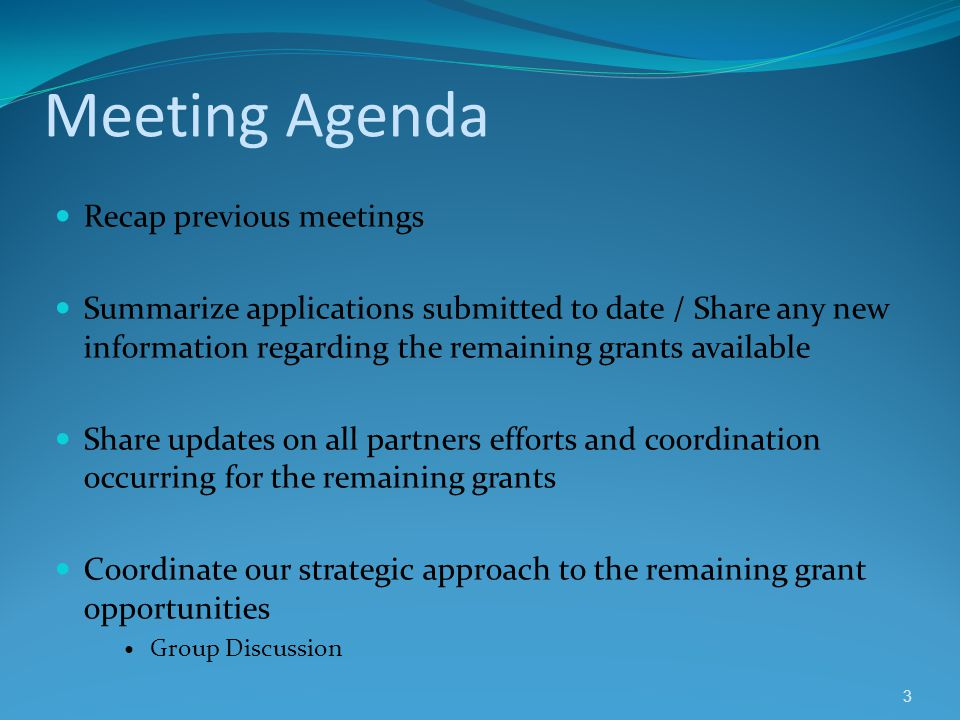 Meeting Agenda Recap previous meetings Summarize applications submitted to date / Share any new information regarding the remaining grants available Share updates on all partners efforts and coordination occurring for the remaining grants Coordinate our strategic approach to the remaining grant opportunities Group Discussion 3