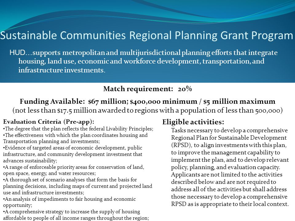 Sustainable Communities Regional Planning Grant Program HUD… supports metropolitan and multijurisdictional planning efforts that integrate housing, land use, economic and workforce development, transportation, and infrastructure investments.