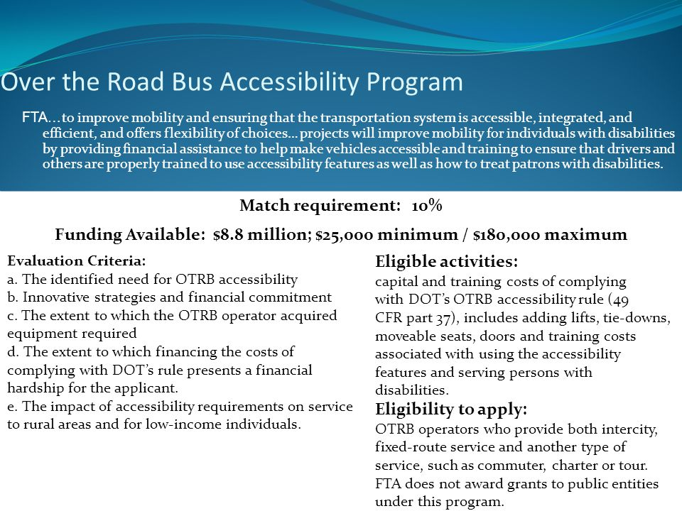 Over the Road Bus Accessibility Program FTA… to improve mobility and ensuring that the transportation system is accessible, integrated, and efficient, and offers flexibility of choices… projects will improve mobility for individuals with disabilities by providing financial assistance to help make vehicles accessible and training to ensure that drivers and others are properly trained to use accessibility features as well as how to treat patrons with disabilities.