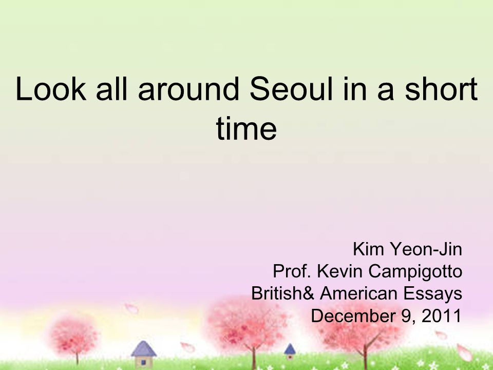Look all around Seoul in a short time Kim Yeon-Jin Prof. Kevin Campigotto British& American Essays December 9, 2011