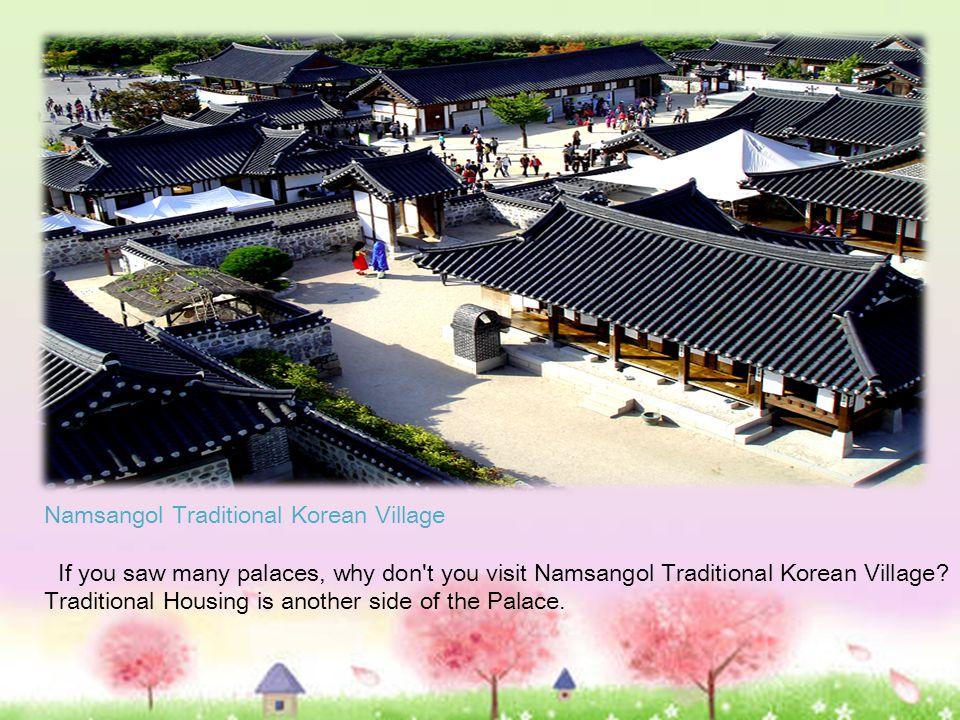 Namsangol Traditional Korean Village If you saw many palaces, why don t you visit Namsangol Traditional Korean Village.