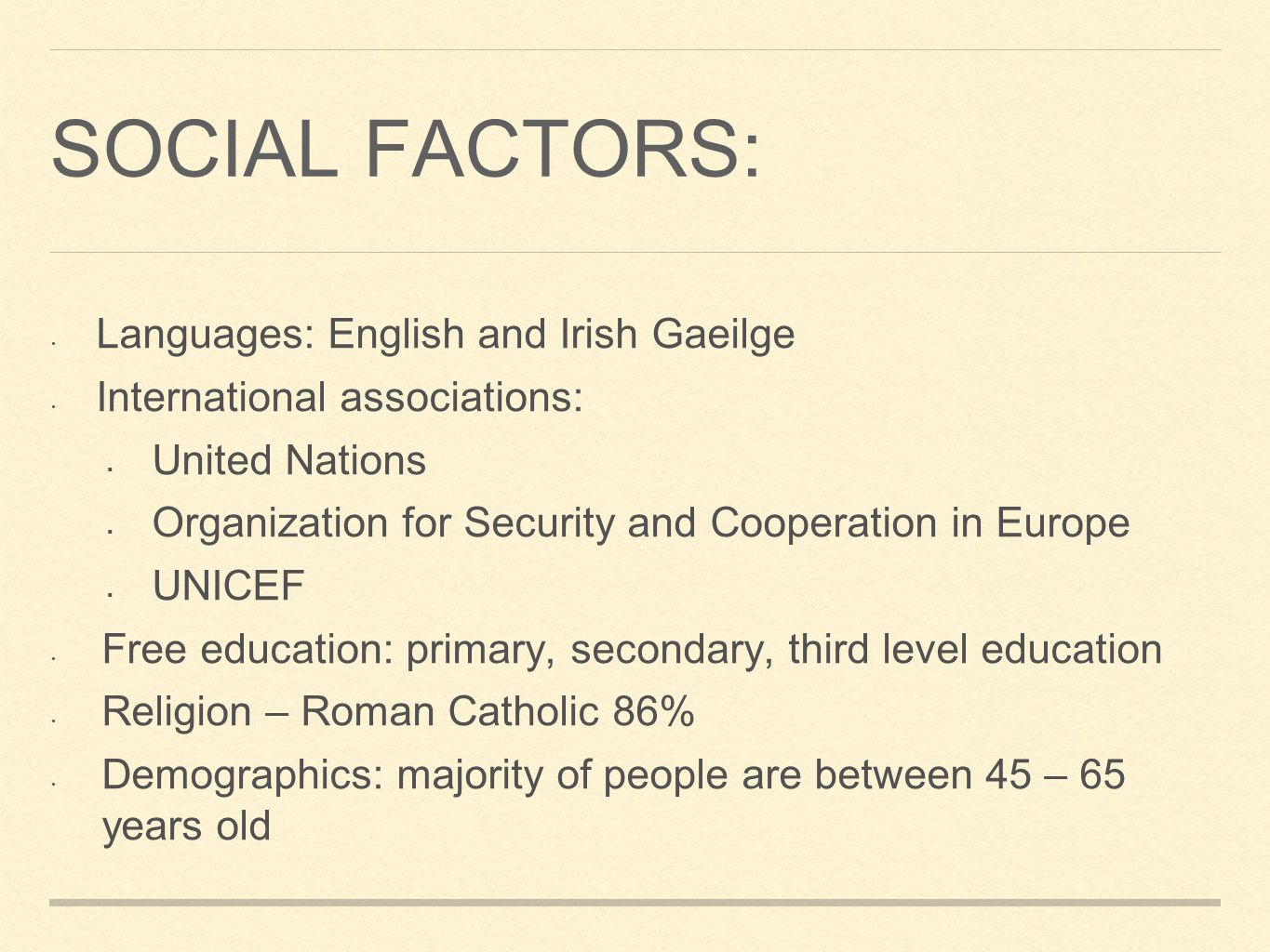 SOCIAL FACTORS: Languages: English and Irish Gaeilge International associations: United Nations Organization for Security and Cooperation in Europe UNICEF Free education: primary, secondary, third level education Religion – Roman Catholic 86% Demographics: majority of people are between 45 – 65 years old