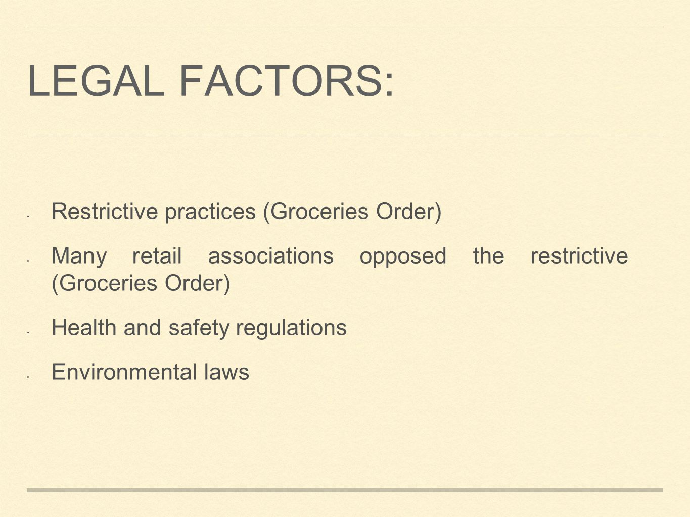 LEGAL FACTORS: Restrictive practices (Groceries Order) Many retail associations opposed the restrictive (Groceries Order) Health and safety regulations Environmental laws